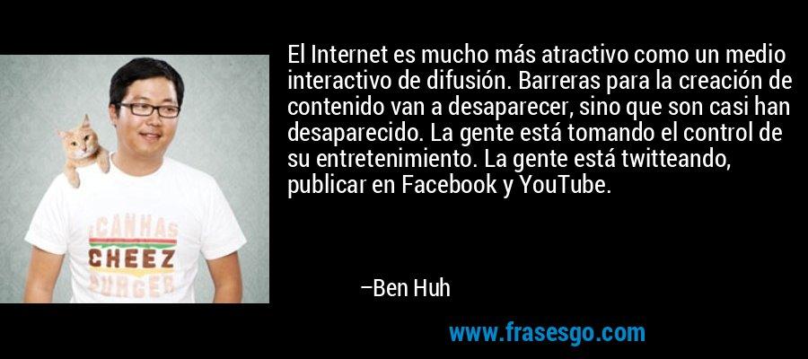 El Internet es mucho más atractivo como un medio interactivo de difusión. Barreras para la creación de contenido van a desaparecer, sino que son casi han desaparecido. La gente está tomando el control de su entretenimiento. La gente está twitteando, publicar en Facebook y YouTube. – Ben Huh