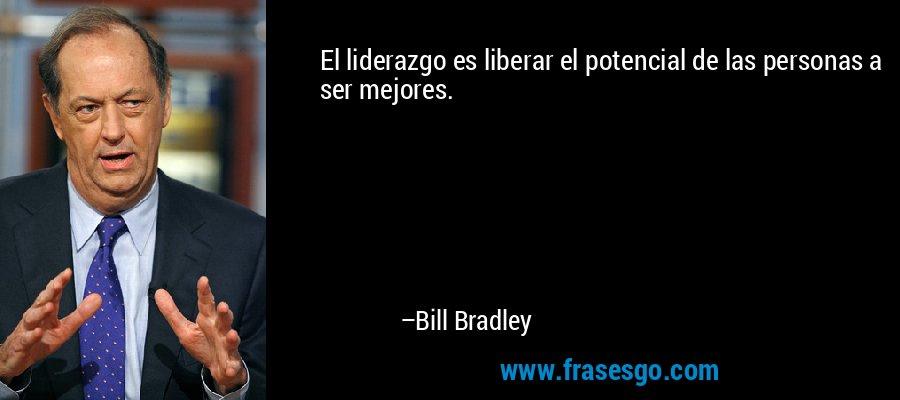 El liderazgo es liberar el potencial de las personas a ser mejores. – Bill Bradley