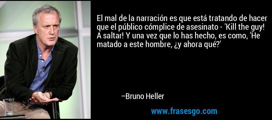 El mal de la narración es que está tratando de hacer que el público cómplice de asesinato - 'Kill the guy! A saltar! Y una vez que lo has hecho, es como, 'He matado a este hombre, ¿y ahora qué?' – Bruno Heller