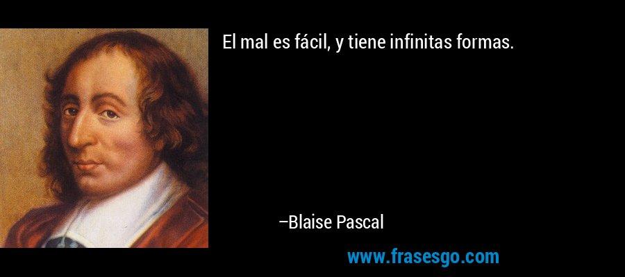 El mal es fácil, y tiene infinitas formas. – Blaise Pascal