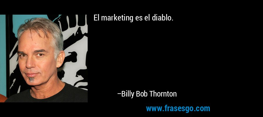 El marketing es el diablo. – Billy Bob Thornton