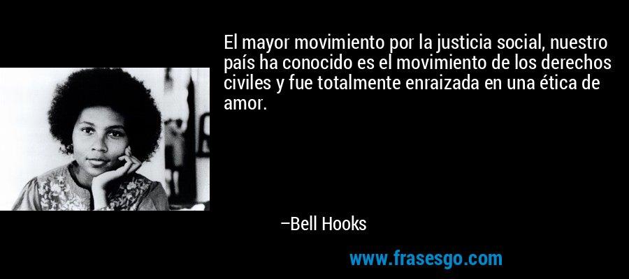 El mayor movimiento por la justicia social, nuestro país ha conocido es el movimiento de los derechos civiles y fue totalmente enraizada en una ética de amor. – Bell Hooks