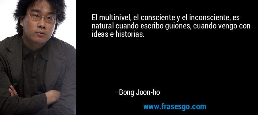 El multinivel, el consciente y el inconsciente, es natural cuando escribo guiones, cuando vengo con ideas e historias. – Bong Joon-ho