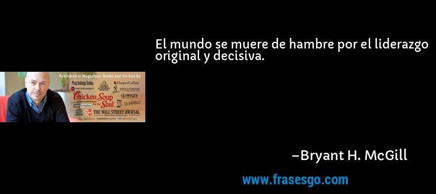 El mundo se muere de hambre por el liderazgo original y decisiva. – Bryant H. McGill