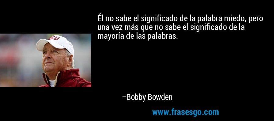 Él no sabe el significado de la palabra miedo, pero una vez más que no sabe el significado de la mayoría de las palabras. – Bobby Bowden