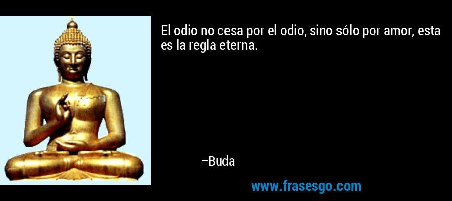 El odio no cesa por el odio, sino sólo por amor, esta es la regla eterna. – Buda