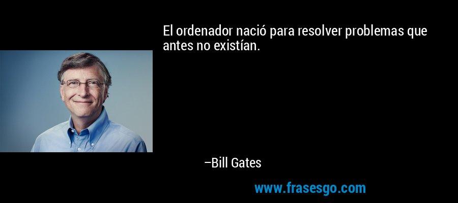 El ordenador nació para resolver problemas que antes no existían. – Bill Gates