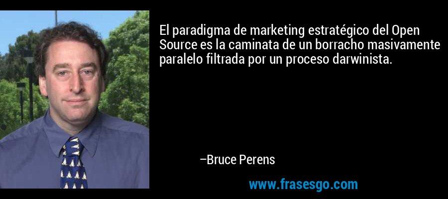 El paradigma de marketing estratégico del Open Source es la caminata de un borracho masivamente paralelo filtrada por un proceso darwinista. – Bruce Perens