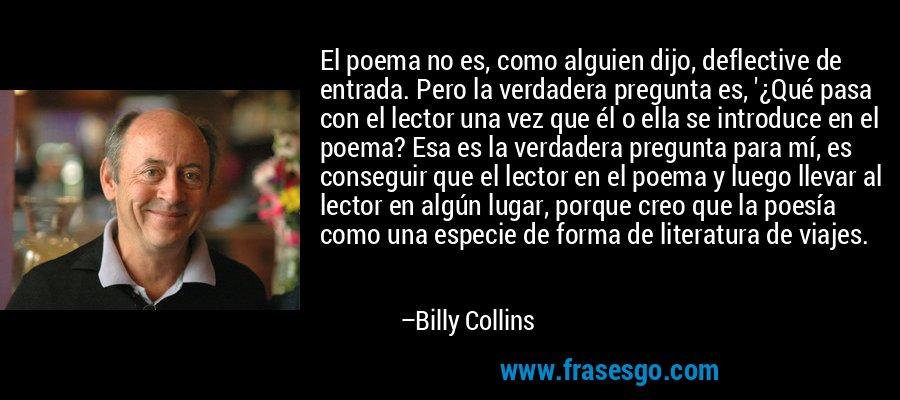 El poema no es, como alguien dijo, deflective de entrada. Pero la verdadera pregunta es, '¿Qué pasa con el lector una vez que él o ella se introduce en el poema? Esa es la verdadera pregunta para mí, es conseguir que el lector en el poema y luego llevar al lector en algún lugar, porque creo que la poesía como una especie de forma de literatura de viajes. – Billy Collins