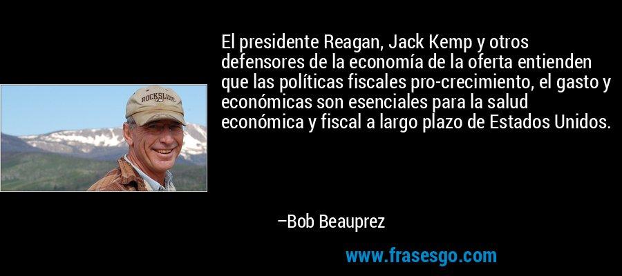 El presidente Reagan, Jack Kemp y otros defensores de la economía de la oferta entienden que las políticas fiscales pro-crecimiento, el gasto y económicas son esenciales para la salud económica y fiscal a largo plazo de Estados Unidos. – Bob Beauprez