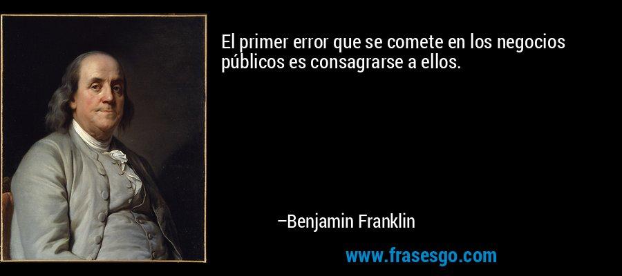 El primer error que se comete en los negocios públicos es consagrarse a ellos. – Benjamin Franklin