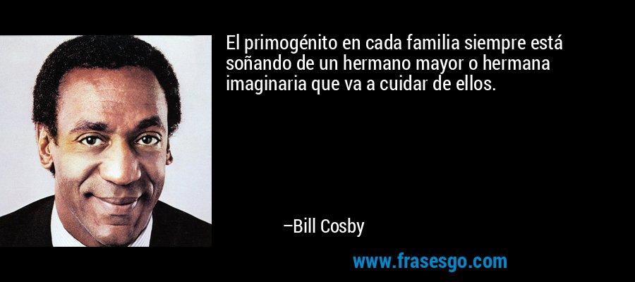 El primogénito en cada familia siempre está soñando de un hermano mayor o hermana imaginaria que va a cuidar de ellos. – Bill Cosby
