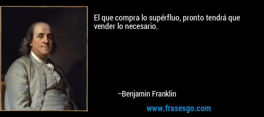 El que compra lo supérfluo, pronto tendrá que vender lo necesario. – Benjamin Franklin