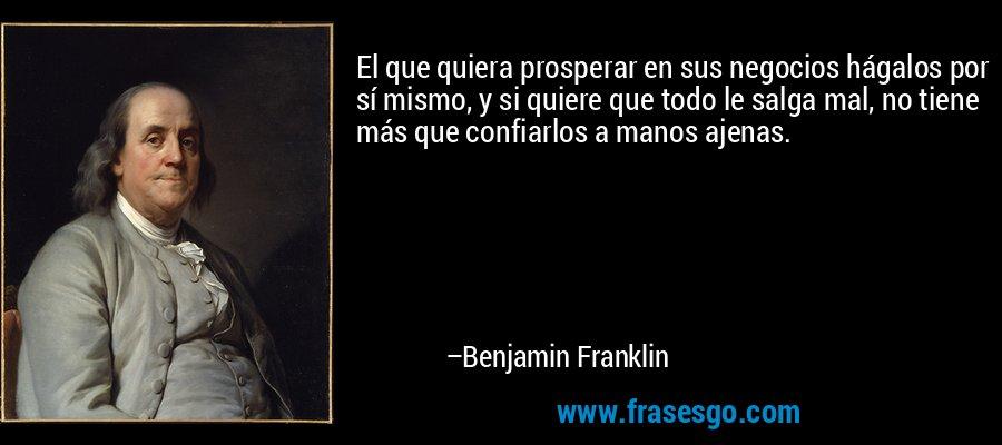 El que quiera prosperar en sus negocios hágalos por sí mismo, y si quiere que todo le salga mal, no tiene más que confiarlos a manos ajenas. – Benjamin Franklin