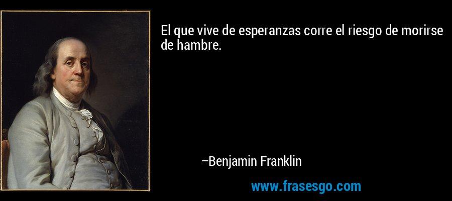 El que vive de esperanzas corre el riesgo de morirse de hambre. – Benjamin Franklin