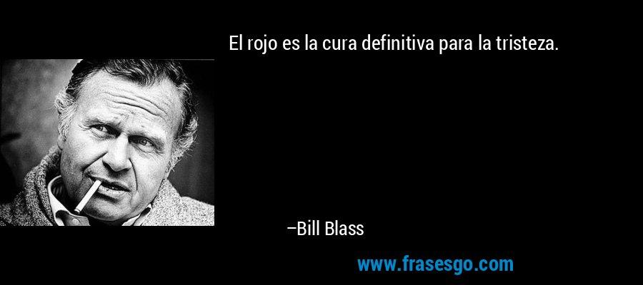 El rojo es la cura definitiva para la tristeza. – Bill Blass