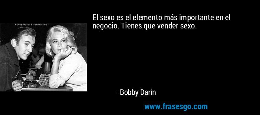 El sexo es el elemento más importante en el negocio. Tienes que vender sexo. – Bobby Darin