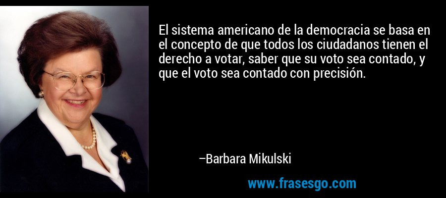 El sistema americano de la democracia se basa en el concepto de que todos los ciudadanos tienen el derecho a votar, saber que su voto sea contado, y que el voto sea contado con precisión. – Barbara Mikulski