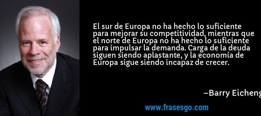 El sur de Europa no ha hecho lo suficiente para mejorar su competitividad, mientras que el norte de Europa no ha hecho lo suficiente para impulsar la demanda. Carga de la deuda siguen siendo aplastante, y la economía de Europa sigue siendo incapaz de crecer. – Barry Eichengreen