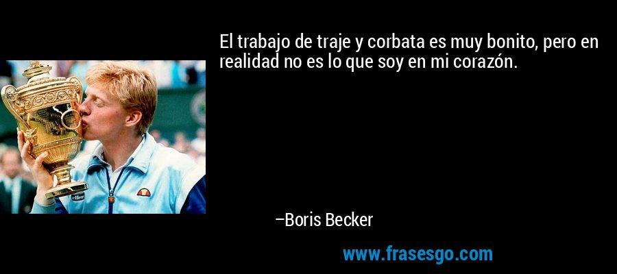 El trabajo de traje y corbata es muy bonito, pero en realidad no es lo que soy en mi corazón. – Boris Becker
