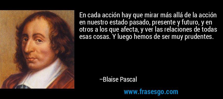 En cada acción hay que mirar más allá de la acción en nuestro estado pasado, presente y futuro, y en otros a los que afecta, y ver las relaciones de todas esas cosas. Y luego hemos de ser muy prudentes. – Blaise Pascal
