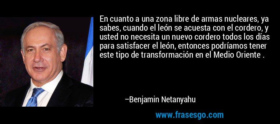 En cuanto a una zona libre de armas nucleares, ya sabes, cuando el león se acuesta con el cordero, y usted no necesita un nuevo cordero todos los días para satisfacer el león, entonces podríamos tener este tipo de transformación en el Medio Oriente . – Benjamin Netanyahu