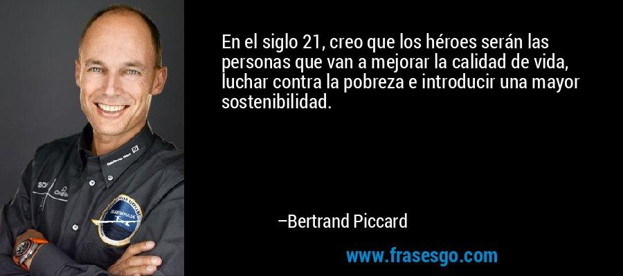 En el siglo 21, creo que los héroes serán las personas que van a mejorar la calidad de vida, luchar contra la pobreza e introducir una mayor sostenibilidad. – Bertrand Piccard