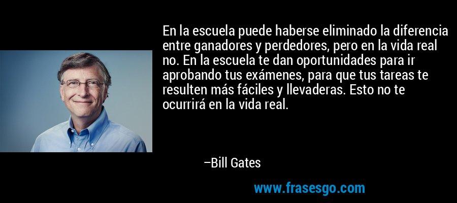 En la escuela puede haberse eliminado la diferencia entre ganadores y perdedores, pero en la vida real no. En la escuela te dan oportunidades para ir aprobando tus exámenes, para que tus tareas te resulten más fáciles y llevaderas. Esto no te ocurrirá en la vida real. – Bill Gates