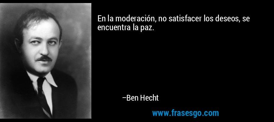 En la moderación, no satisfacer los deseos, se encuentra la paz. – Ben Hecht