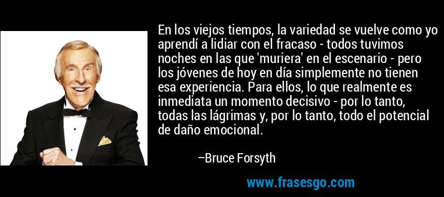 En los viejos tiempos, la variedad se vuelve como yo aprendí a lidiar con el fracaso - todos tuvimos noches en las que 'muriera' en el escenario - pero los jóvenes de hoy en día simplemente no tienen esa experiencia. Para ellos, lo que realmente es inmediata un momento decisivo - por lo tanto, todas las lágrimas y, por lo tanto, todo el potencial de daño emocional. – Bruce Forsyth