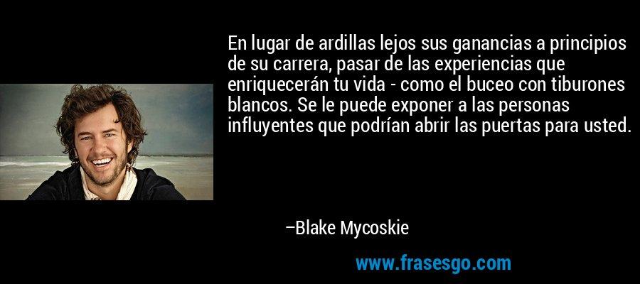 En lugar de ardillas lejos sus ganancias a principios de su carrera, pasar de las experiencias que enriquecerán tu vida - como el buceo con tiburones blancos. Se le puede exponer a las personas influyentes que podrían abrir las puertas para usted. – Blake Mycoskie