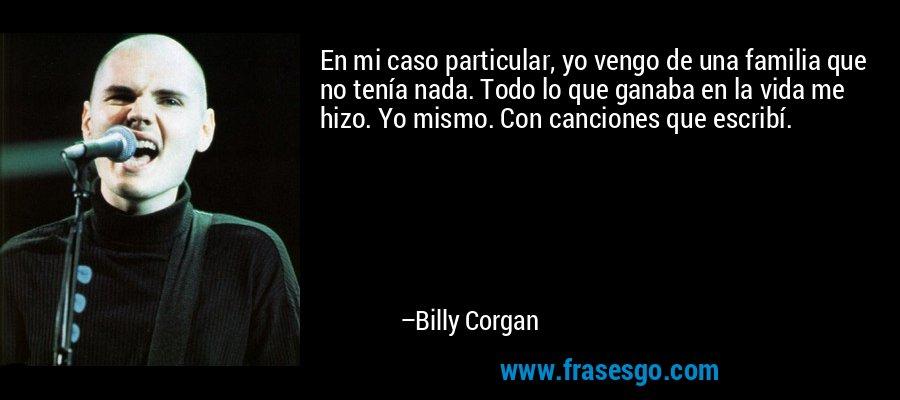 En mi caso particular, yo vengo de una familia que no tenía nada. Todo lo que ganaba en la vida me hizo. Yo mismo. Con canciones que escribí. – Billy Corgan