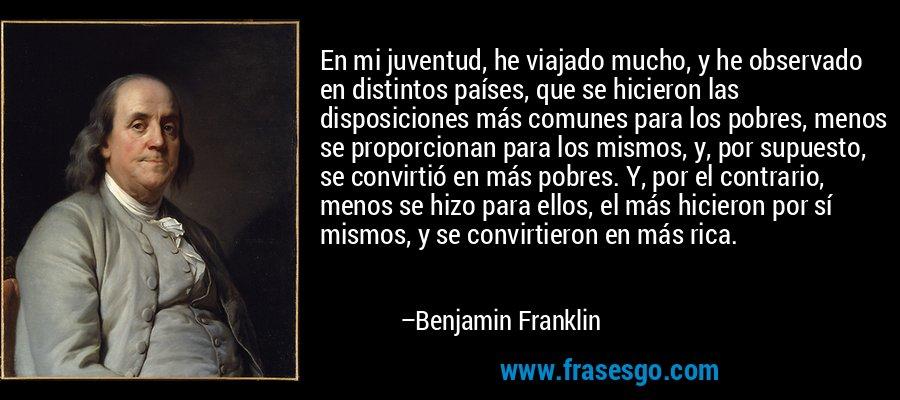 En mi juventud, he viajado mucho, y he observado en distintos países, que se hicieron las disposiciones más comunes para los pobres, menos se proporcionan para los mismos, y, por supuesto, se convirtió en más pobres. Y, por el contrario, menos se hizo para ellos, el más hicieron por sí mismos, y se convirtieron en más rica. – Benjamin Franklin