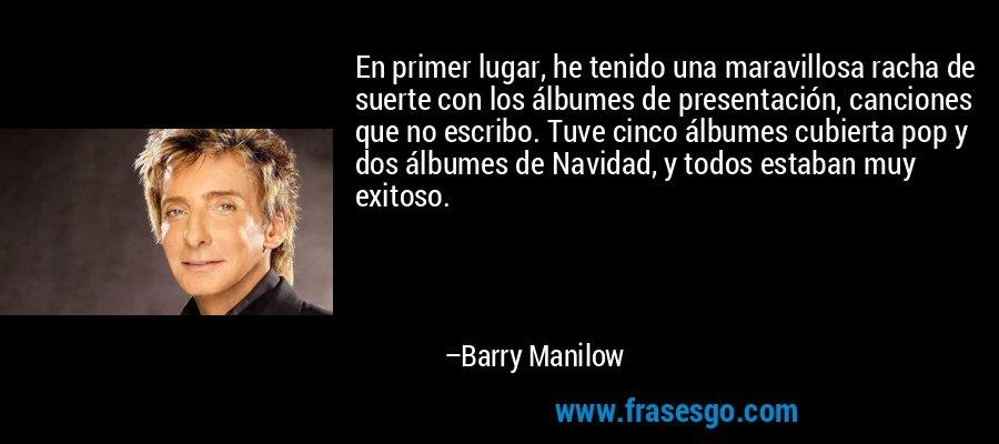 En primer lugar, he tenido una maravillosa racha de suerte con los álbumes de presentación, canciones que no escribo. Tuve cinco álbumes cubierta pop y dos álbumes de Navidad, y todos estaban muy exitoso. – Barry Manilow