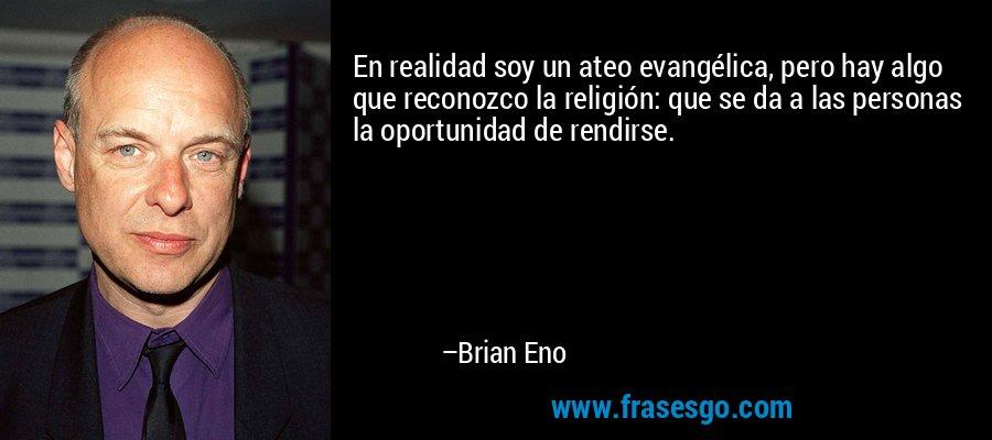 En realidad soy un ateo evangélica, pero hay algo que reconozco la religión: que se da a las personas la oportunidad de rendirse. – Brian Eno