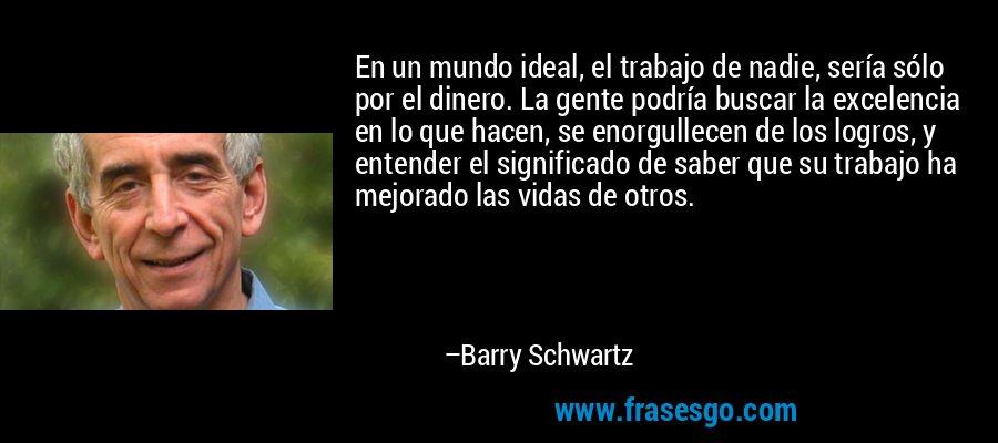 En un mundo ideal, el trabajo de nadie, sería sólo por el dinero. La gente podría buscar la excelencia en lo que hacen, se enorgullecen de los logros, y entender el significado de saber que su trabajo ha mejorado las vidas de otros. – Barry Schwartz