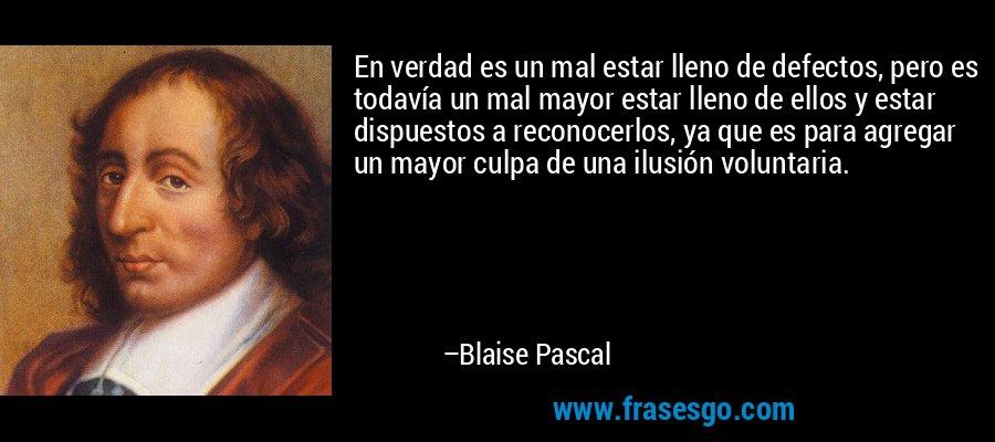 En verdad es un mal estar lleno de defectos, pero es todavía un mal mayor estar lleno de ellos y estar dispuestos a reconocerlos, ya que es para agregar un mayor culpa de una ilusión voluntaria. – Blaise Pascal