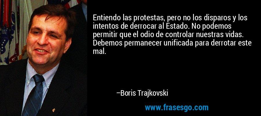 Entiendo las protestas, pero no los disparos y los intentos de derrocar al Estado. No podemos permitir que el odio de controlar nuestras vidas. Debemos permanecer unificada para derrotar este mal. – Boris Trajkovski