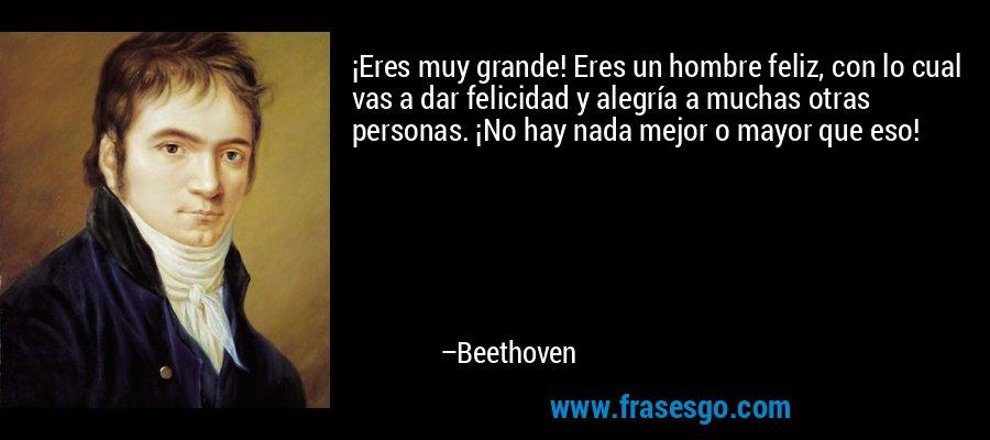 ¡Eres muy grande! Eres un hombre feliz, con lo cual vas a dar felicidad y alegría a muchas otras personas. ¡No hay nada mejor o mayor que eso! – Beethoven
