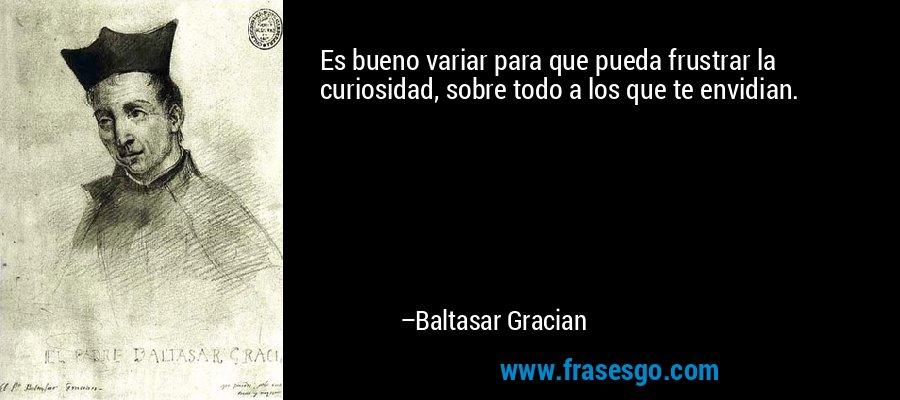 Es bueno variar para que pueda frustrar la curiosidad, sobre todo a los que te envidian. – Baltasar Gracian