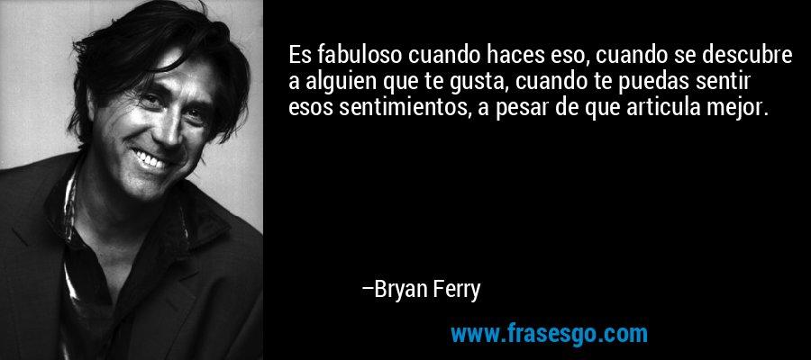 Es fabuloso cuando haces eso, cuando se descubre a alguien que te gusta, cuando te puedas sentir esos sentimientos, a pesar de que articula mejor. – Bryan Ferry