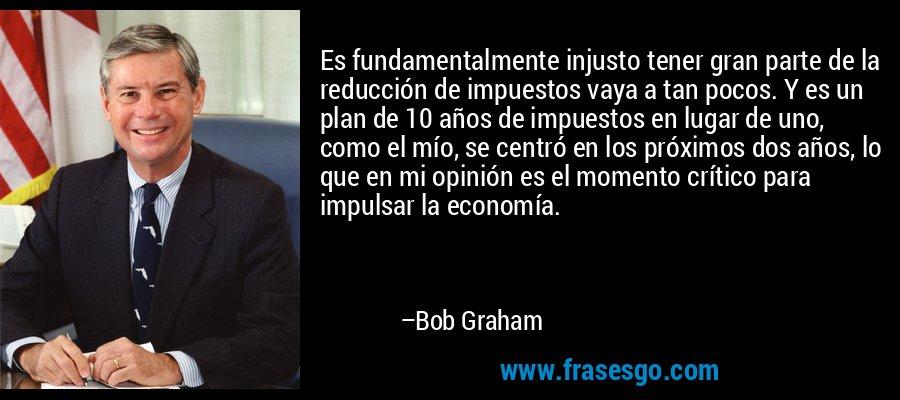 Es fundamentalmente injusto tener gran parte de la reducción de impuestos vaya a tan pocos. Y es un plan de 10 años de impuestos en lugar de uno, como el mío, se centró en los próximos dos años, lo que en mi opinión es el momento crítico para impulsar la economía. – Bob Graham