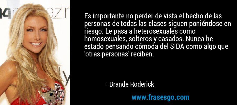 Es importante no perder de vista el hecho de las personas de todas las clases siguen poniéndose en riesgo. Le pasa a heterosexuales como homosexuales, solteros y casados. Nunca he estado pensando cómoda del SIDA como algo que 'otras personas' reciben. – Brande Roderick