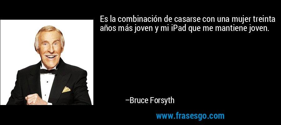 Es la combinación de casarse con una mujer treinta años más joven y mi iPad que me mantiene joven. – Bruce Forsyth