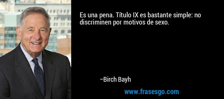 Es una pena. Título IX es bastante simple: no discriminen por motivos de sexo. – Birch Bayh