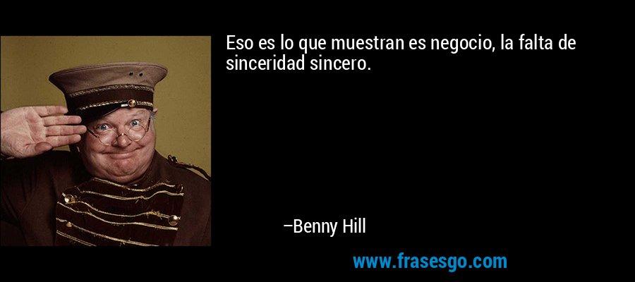 Eso es lo que muestran es negocio, la falta de sinceridad sincero. – Benny Hill
