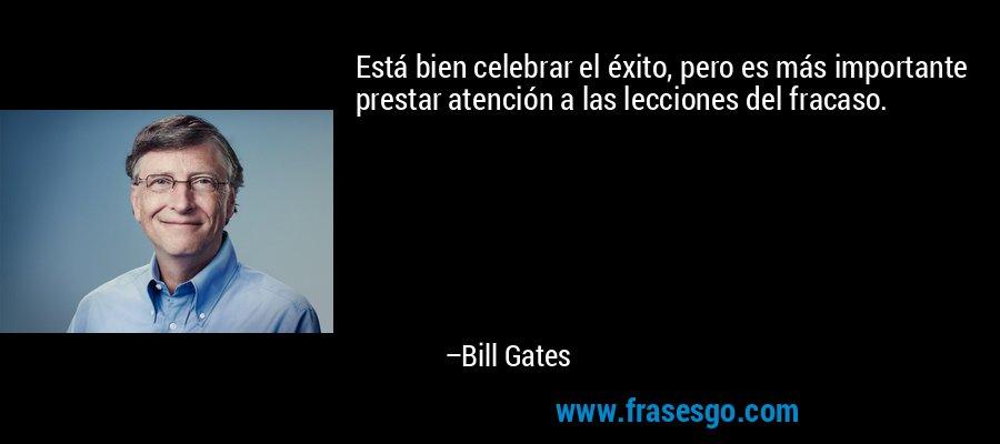 Está bien celebrar el éxito, pero es más importante prestar atención a las lecciones del fracaso. – Bill Gates