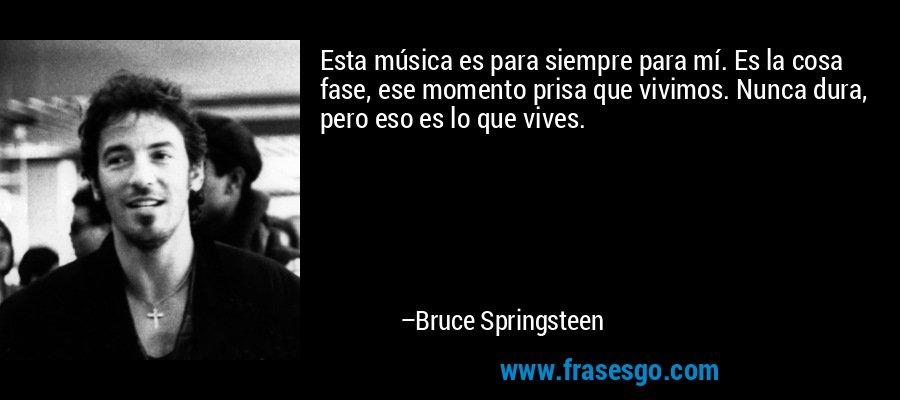 Esta música es para siempre para mí. Es la cosa fase, ese momento prisa que vivimos. Nunca dura, pero eso es lo que vives. – Bruce Springsteen
