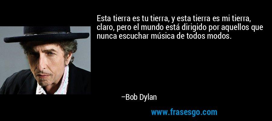 Esta tierra es tu tierra, y esta tierra es mi tierra, claro, pero el mundo está dirigido por aquellos que nunca escuchar música de todos modos. – Bob Dylan