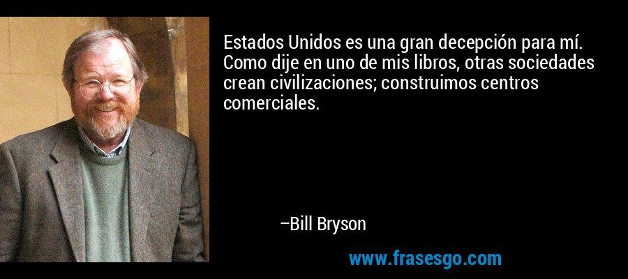 Estados Unidos es una gran decepción para mí. Como dije en uno de mis libros, otras sociedades crean civilizaciones; construimos centros comerciales. – Bill Bryson